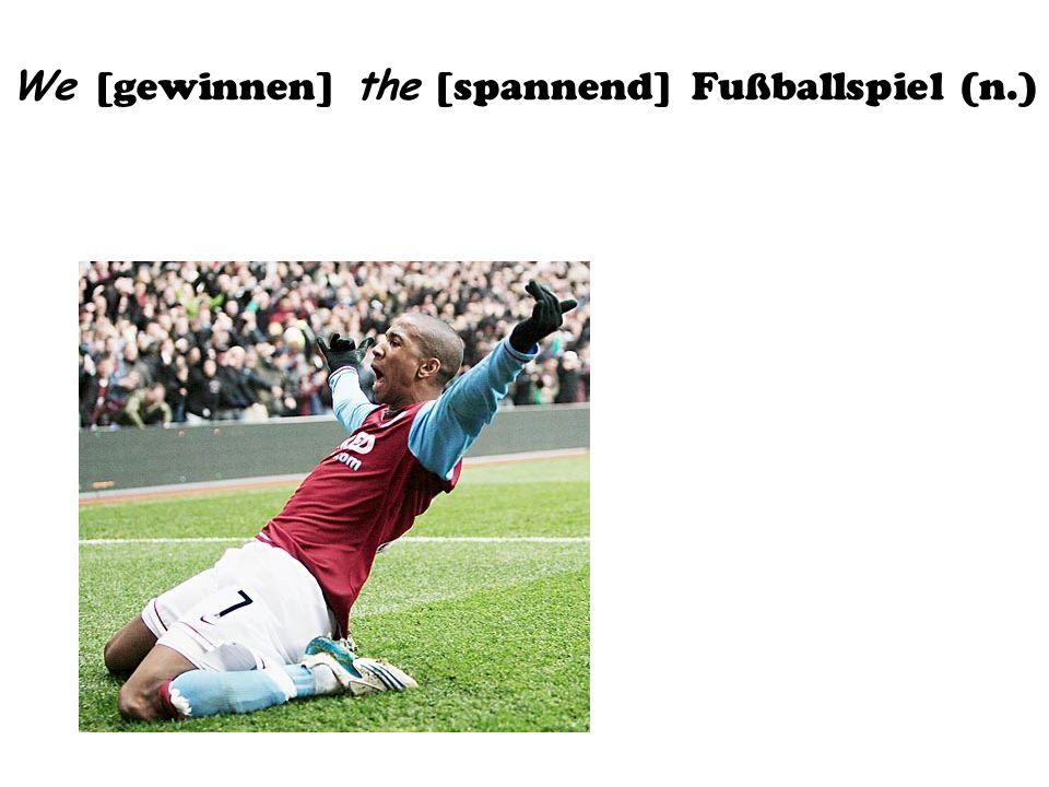 We [gewinnen] the [spannend] Fußballspiel (n.)