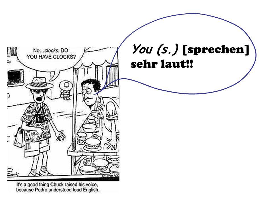 You (s.) [sprechen] sehr laut!!