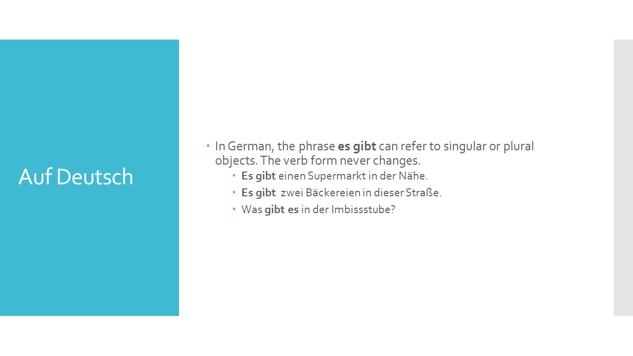 Auf Deutsch  In German, the phrase es gibt can refer to singular or plural objects. The verb form never changes.  Es gibt einen Supermarkt in der Nä