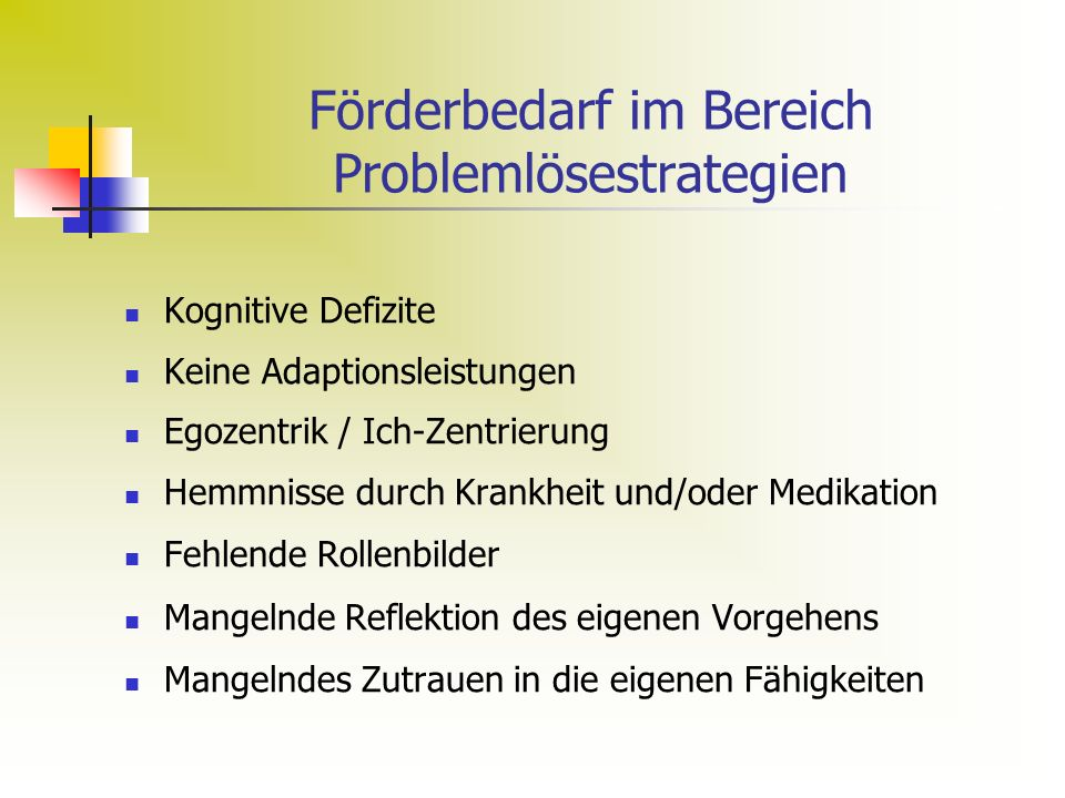 Förderbedarf im Bereich Problemlösestrategien Kognitive Defizite Keine Adaptionsleistungen Egozentrik / Ich-Zentrierung Hemmnisse durch Krankheit und/oder Medikation Fehlende Rollenbilder Mangelnde Reflektion des eigenen Vorgehens Mangelndes Zutrauen in die eigenen Fähigkeiten