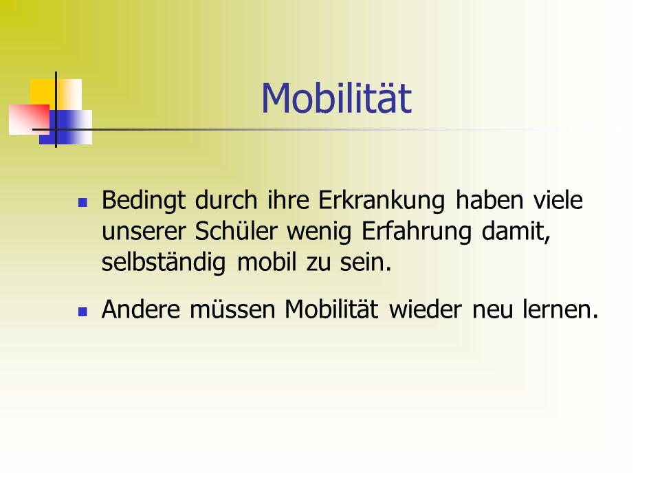 Mobilität Bedingt durch ihre Erkrankung haben viele unserer Schüler wenig Erfahrung damit, selbständig mobil zu sein.