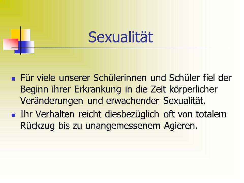 Sexualität Für viele unserer Schülerinnen und Schüler fiel der Beginn ihrer Erkrankung in die Zeit körperlicher Veränderungen und erwachender Sexualität.