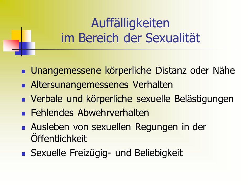 Auffälligkeiten im Bereich der Sexualität Unangemessene körperliche Distanz oder Nähe Altersunangemessenes Verhalten Verbale und körperliche sexuelle Belästigungen Fehlendes Abwehrverhalten Ausleben von sexuellen Regungen in der Öffentlichkeit Sexuelle Freizügig- und Beliebigkeit
