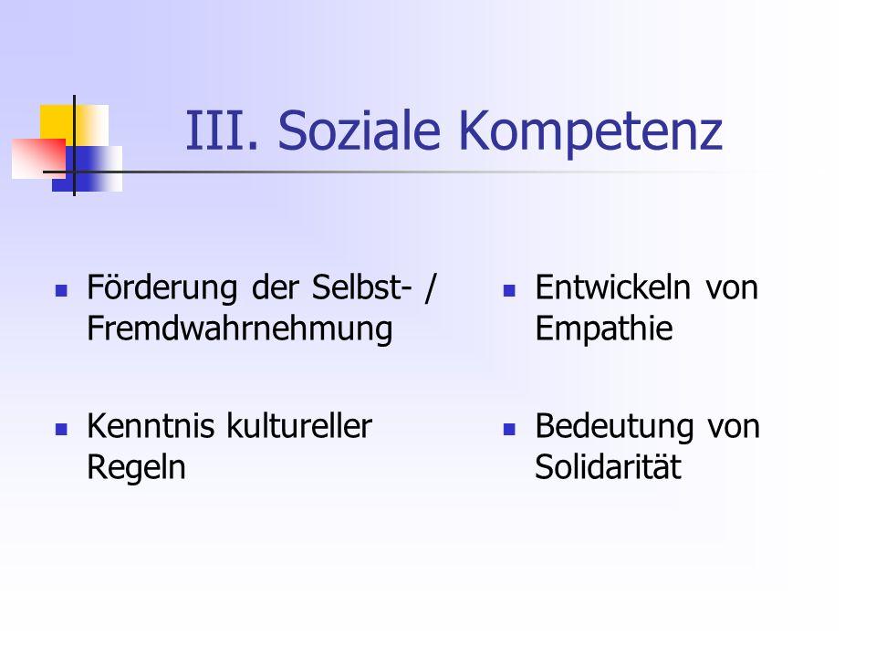 III. Soziale Kompetenz Förderung der Selbst- / Fremdwahrnehmung Kenntnis kultureller Regeln Entwickeln von Empathie Bedeutung von Solidarität