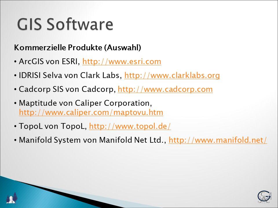 GIS Software Kommerzielle Produkte (Auswahl) ArcGIS von ESRI, http://www.esri.comhttp://www.esri.com IDRISI Selva von Clark Labs, http://www.clarklabs.orghttp://www.clarklabs.org Cadcorp SIS von Cadcorp, http://www.cadcorp.comhttp://www.cadcorp.com Maptitude von Caliper Corporation, http://www.caliper.com/maptovu.htmhttp://www.caliper.com/maptovu.htm TopoL von TopoL, http://www.topol.de/http://www.topol.de/ Manifold System von Manifold Net Ltd., http://www.manifold.net/http://www.manifold.net/