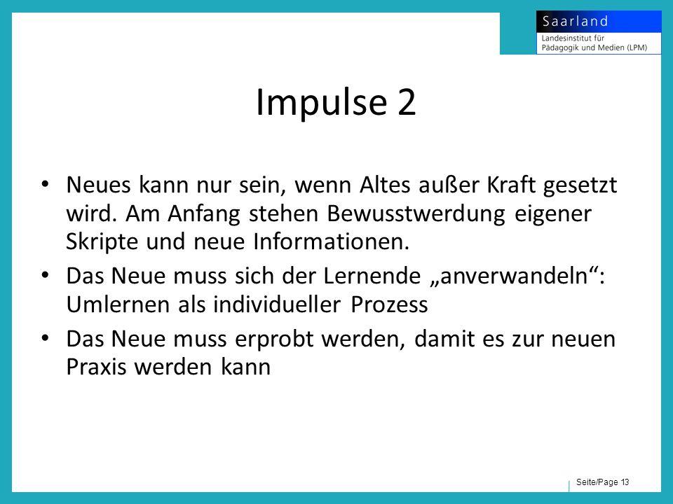 Seite/Page 13 Impulse 2 Neues kann nur sein, wenn Altes außer Kraft gesetzt wird. Am Anfang stehen Bewusstwerdung eigener Skripte und neue Information
