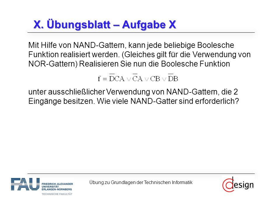 X. Übungsblatt – Aufgabe X Mit Hilfe von NAND-Gattern, kann jede beliebige Boolesche Funktion realisiert werden. (Gleiches gilt für die Verwendung von