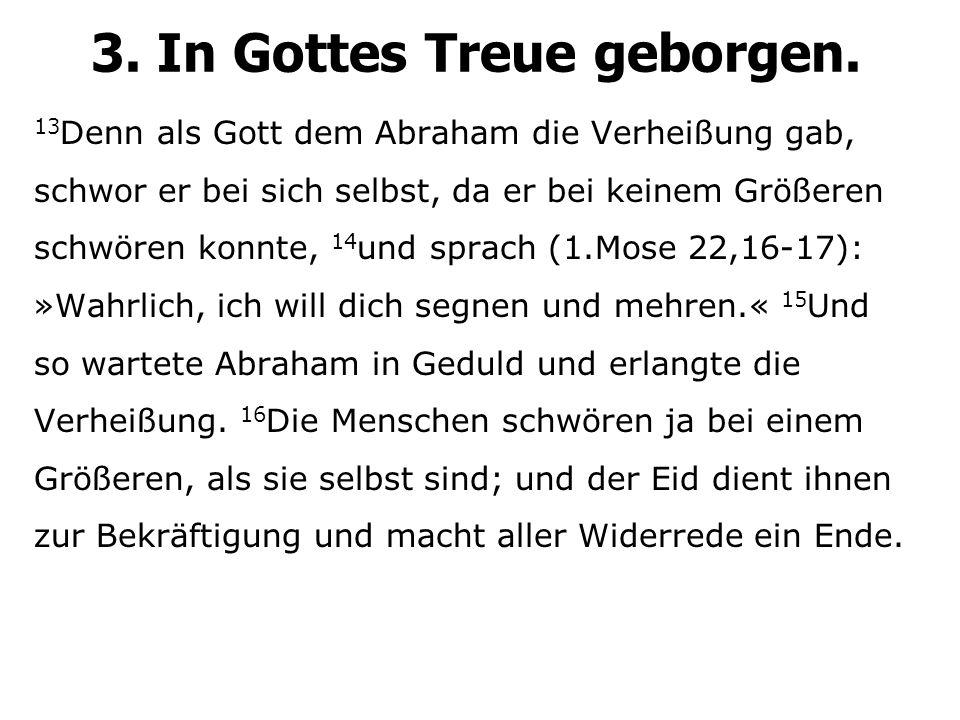13 Denn als Gott dem Abraham die Verheißung gab, schwor er bei sich selbst, da er bei keinem Größeren schwören konnte, 14 und sprach (1.Mose 22,16-17)