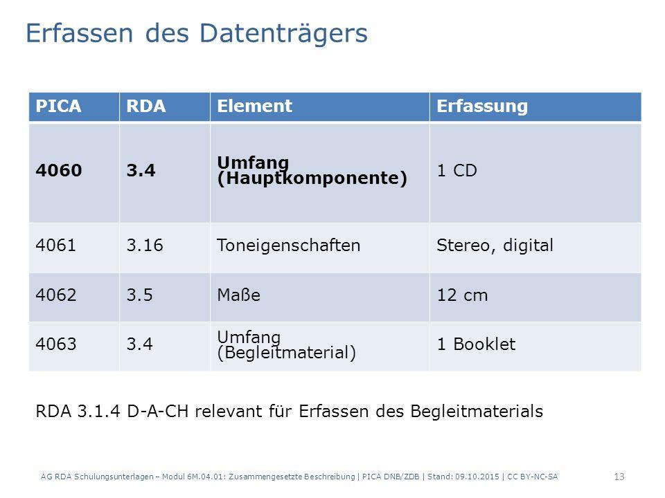 13 PICARDAElementErfassung 40603.4 Umfang (Hauptkomponente) 1 CD 40613.16ToneigenschaftenStereo, digital 40623.5Maße12 cm 40633.4 Umfang (Begleitmaterial) 1 Booklet Erfassen des Datenträgers AG RDA Schulungsunterlagen – Modul 6M.04.01: Zusammengesetzte Beschreibung | PICA DNB/ZDB | Stand: 09.10.2015 | CC BY-NC-SA RDA 3.1.4 D-A-CH relevant für Erfassen des Begleitmaterials