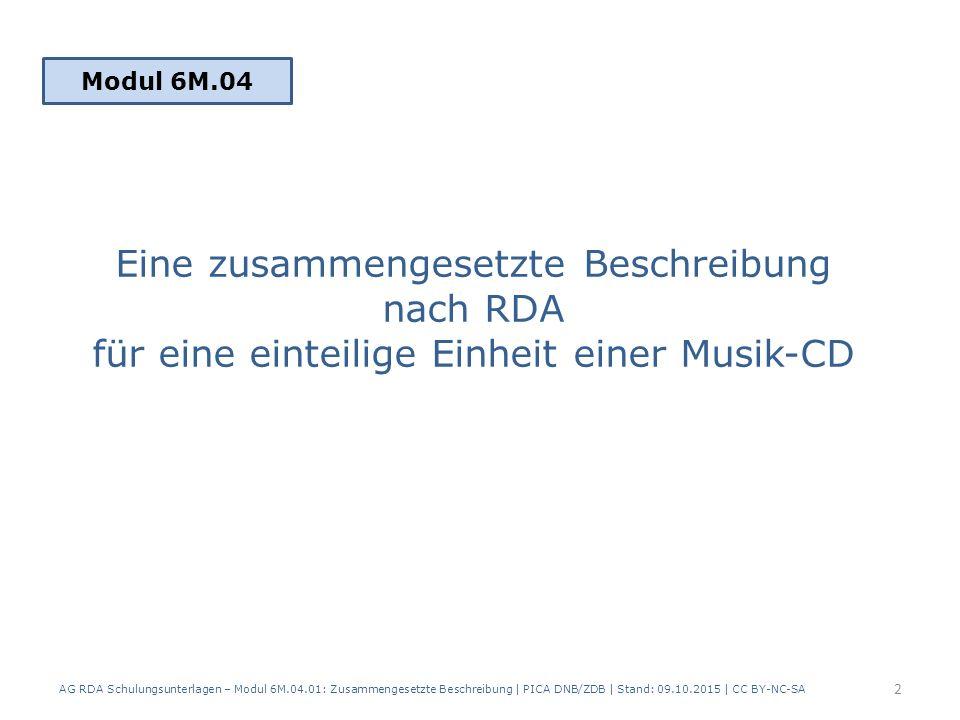 Eine zusammengesetzte Beschreibung nach RDA für eine einteilige Einheit einer Musik-CD Modul 6M.04 2 AG RDA Schulungsunterlagen – Modul 6M.04.01: Zusammengesetzte Beschreibung | PICA DNB/ZDB | Stand: 09.10.2015 | CC BY-NC-SA