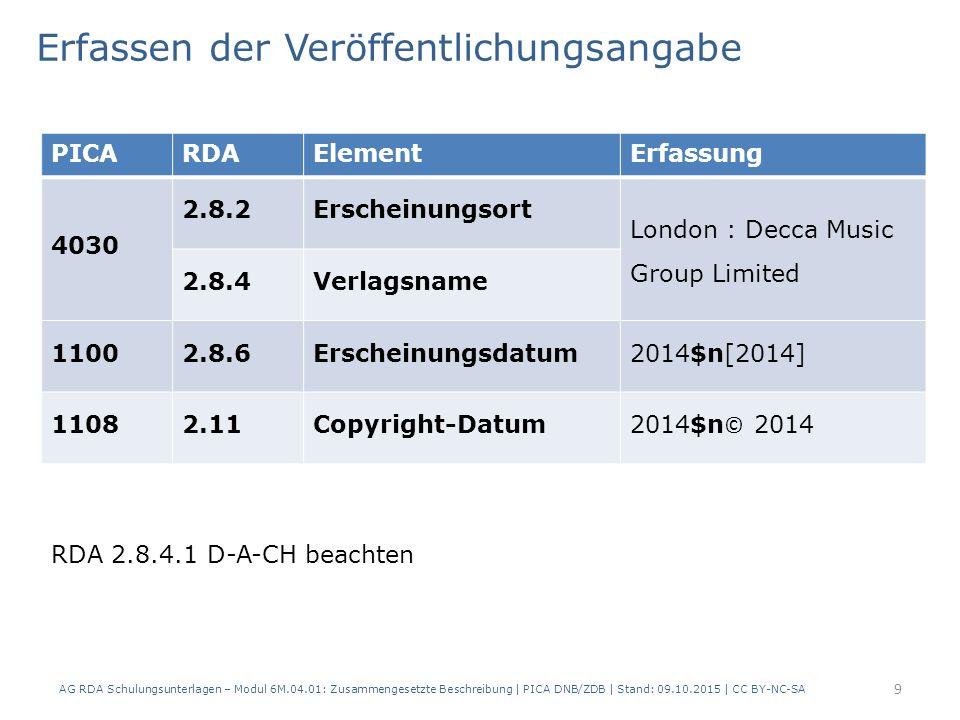 9 PICARDAElementErfassung 4030 2.8.2Erscheinungsort London : Decca Music Group Limited 2.8.4Verlagsname 11002.8.6Erscheinungsdatum2014$n[2014] 11082.11Copyright-Datum 2014$n © 2014 Erfassen der Veröffentlichungsangabe AG RDA Schulungsunterlagen – Modul 6M.04.01: Zusammengesetzte Beschreibung | PICA DNB/ZDB | Stand: 09.10.2015 | CC BY-NC-SA RDA 2.8.4.1 D-A-CH beachten