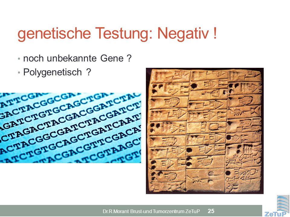 genetische Testung: Negativ ! noch unbekannte Gene ? Polygenetisch ? Dr.R.Morant Brust-und Tumorzentrum ZeTuP 25