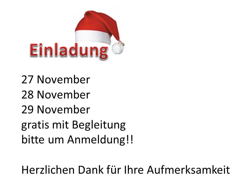 27 November 28 November 29 November gratis mit Begleitung bitte um Anmeldung!! Herzlichen Dank für Ihre Aufmerksamkeit