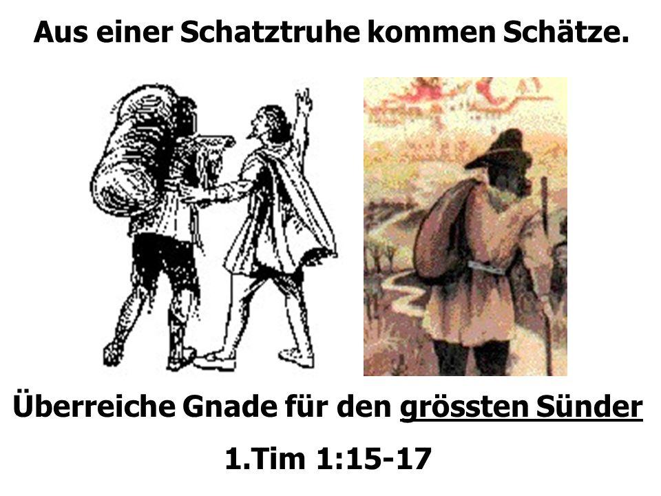 Aus einer Schatztruhe kommen Schätze. Überreiche Gnade für den grössten Sünder 1.Tim 1:15-17