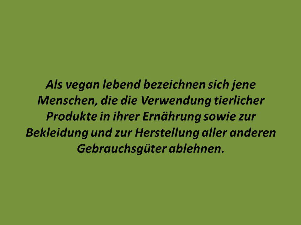 Als vegan lebend bezeichnen sich jene Menschen, die die Verwendung tierlicher Produkte in ihrer Ernährung sowie zur Bekleidung und zur Herstellung all