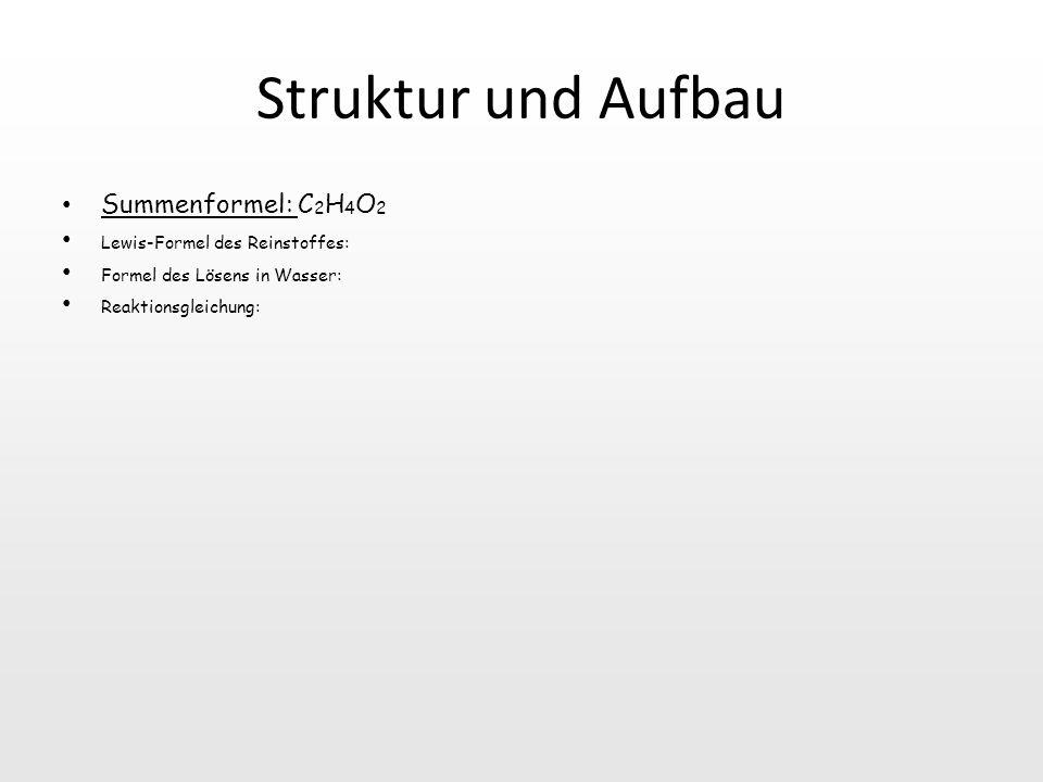 Struktur und Aufbau Summenformel: C 2 H 4 O 2 Lewis-Formel des Reinstoffes: Formel des Lösens in Wasser: Reaktionsgleichung: