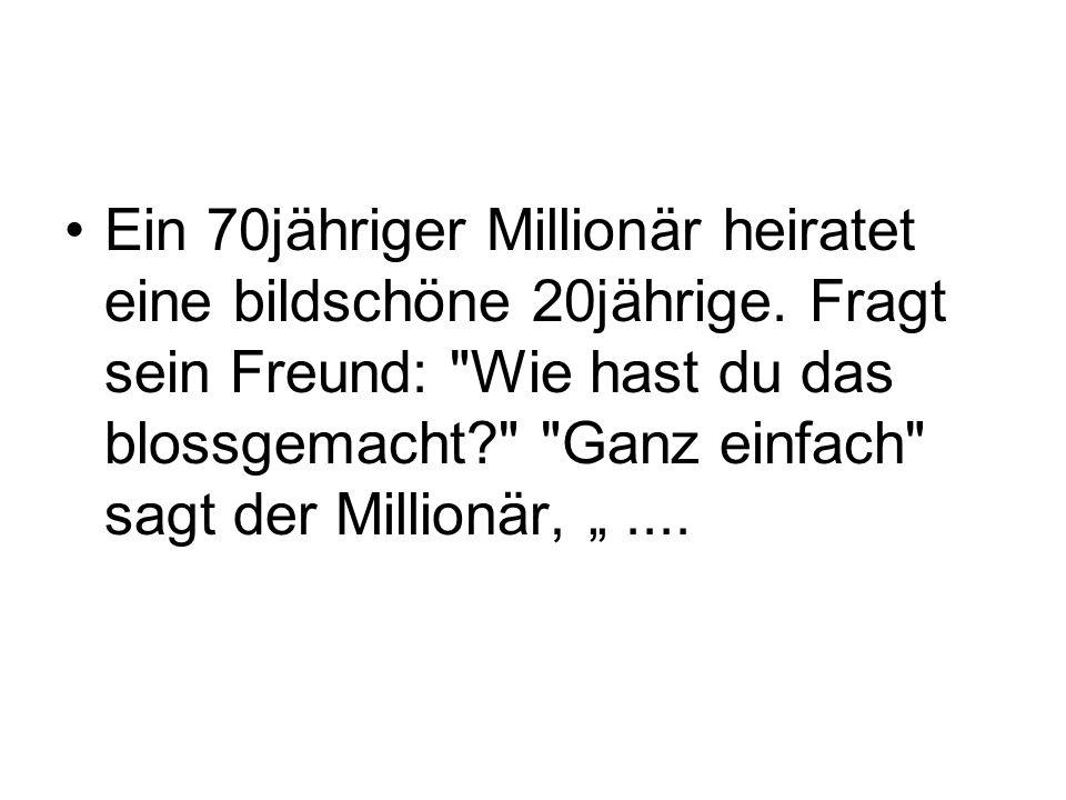 Ein 70jähriger Millionär heiratet eine bildschöne 20jährige.