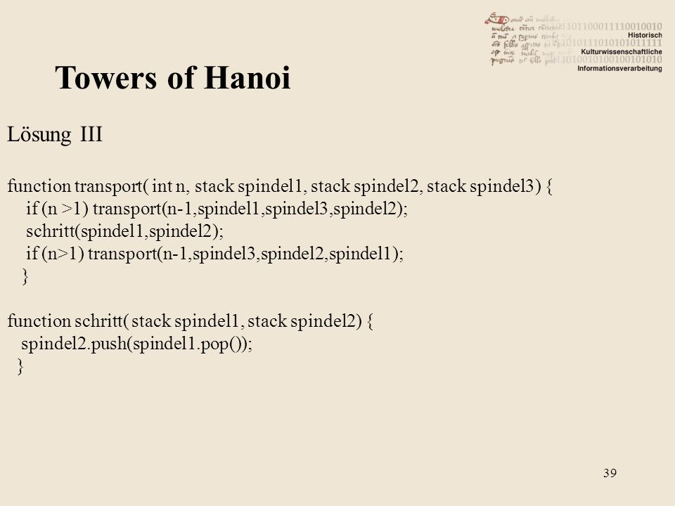 Towers of Hanoi Lösung III function transport( int n, stack spindel1, stack spindel2, stack spindel3) { if (n >1) transport(n-1,spindel1,spindel3,spin