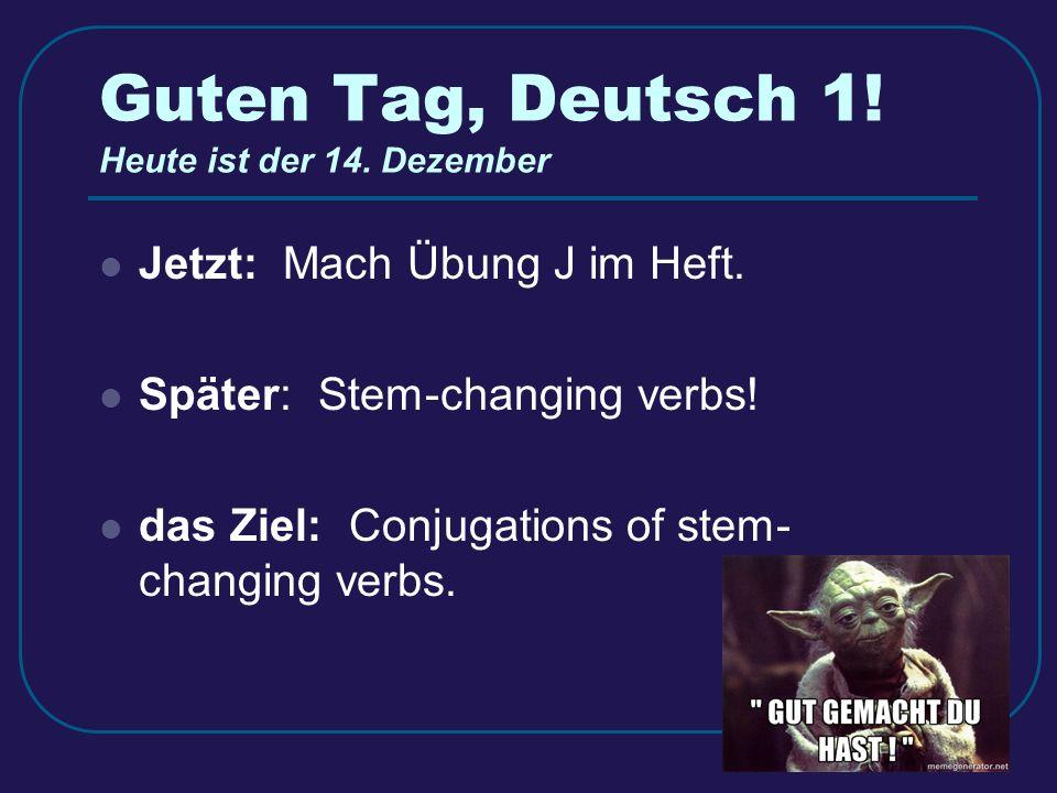 Guten Tag, Deutsch 1. Heute ist der 14. Dezember Jetzt: Mach Übung J im Heft.