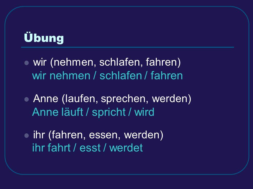 Übung wir (nehmen, schlafen, fahren) Anne (laufen, sprechen, werden) ihr (fahren, essen, werden) wir nehmen / schlafen / fahren Anne läuft / spricht / wird ihr fahrt / esst / werdet
