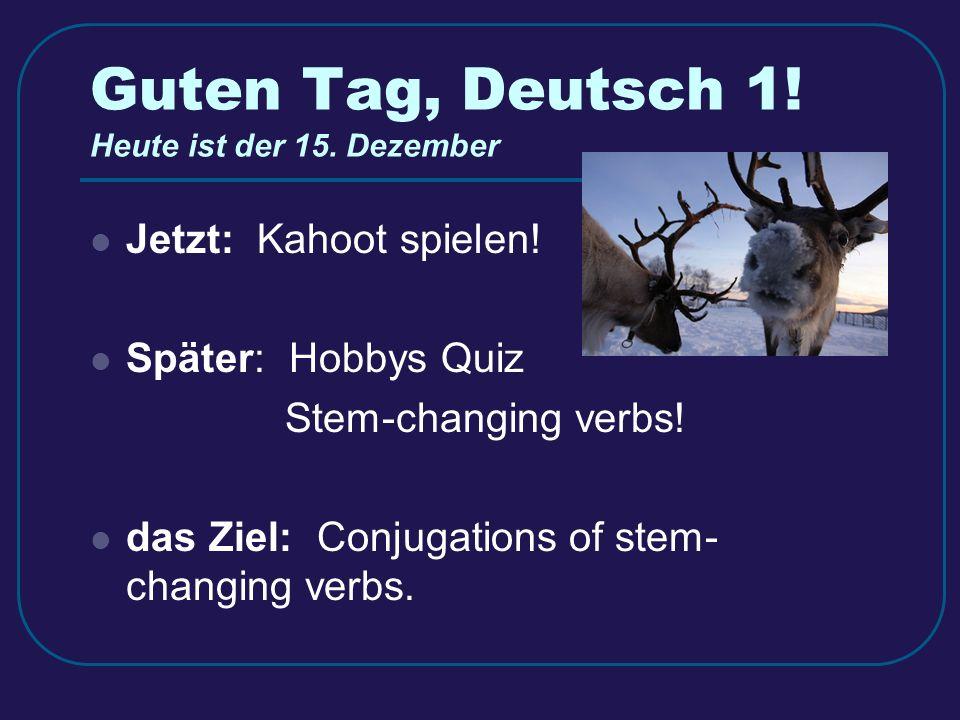 Guten Tag, Deutsch 1. Heute ist der 15. Dezember Jetzt: Kahoot spielen.