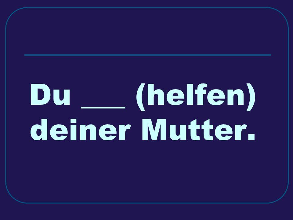Du ___ (helfen) deiner Mutter.