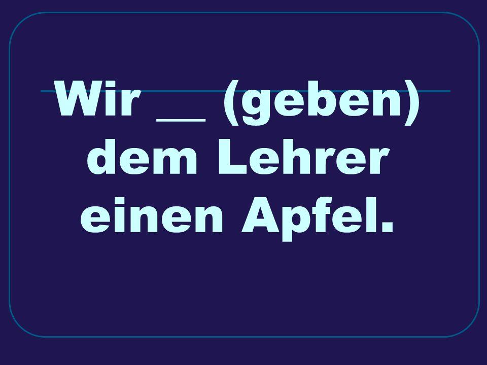 Wir __ (geben) dem Lehrer einen Apfel.
