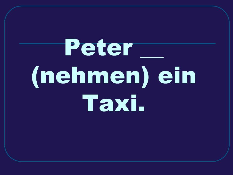 Peter __ (nehmen) ein Taxi.