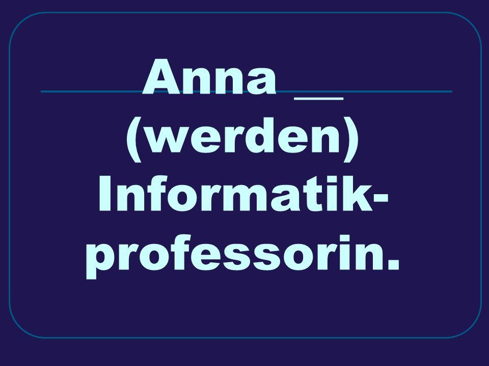 Anna __ (werden) Informatik- professorin.