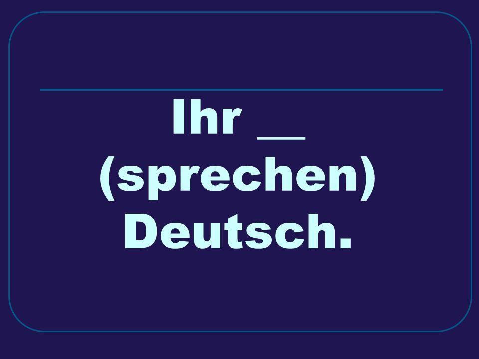 Ihr __ (sprechen) Deutsch.