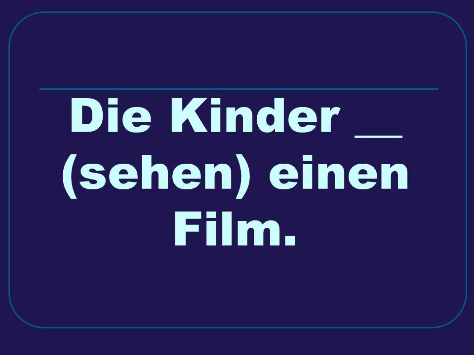 Die Kinder __ (sehen) einen Film.