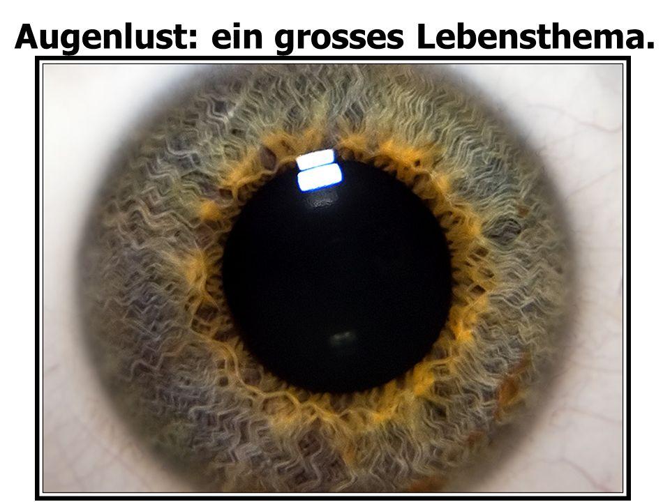 Augenlust: ein grosses Lebensthema.