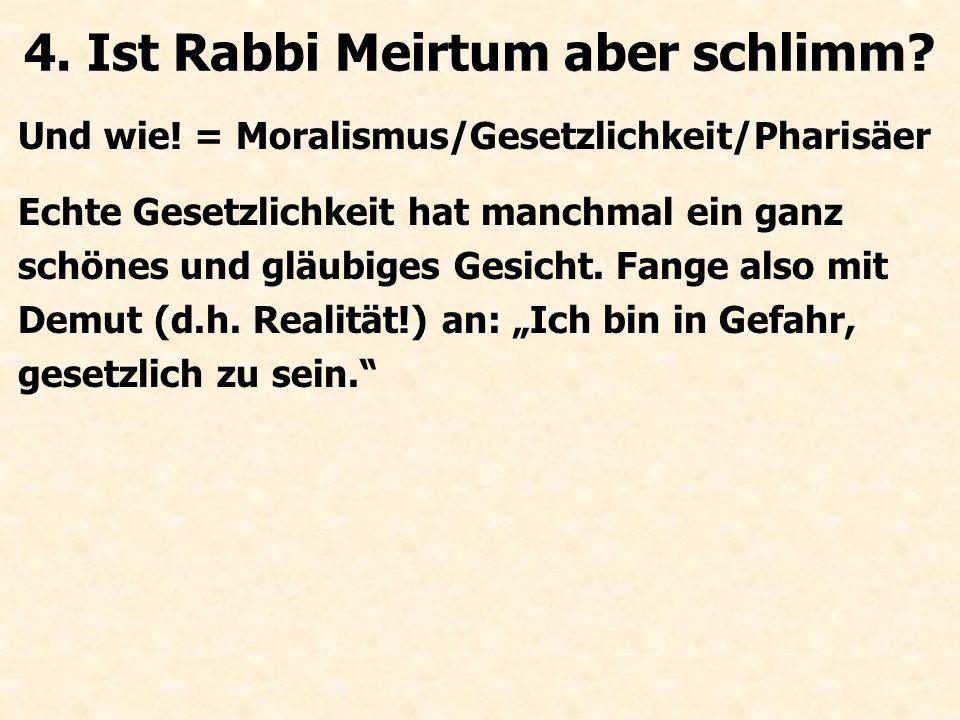 Und wie! = Moralismus/Gesetzlichkeit/Pharisäer 4. Ist Rabbi Meirtum aber schlimm?