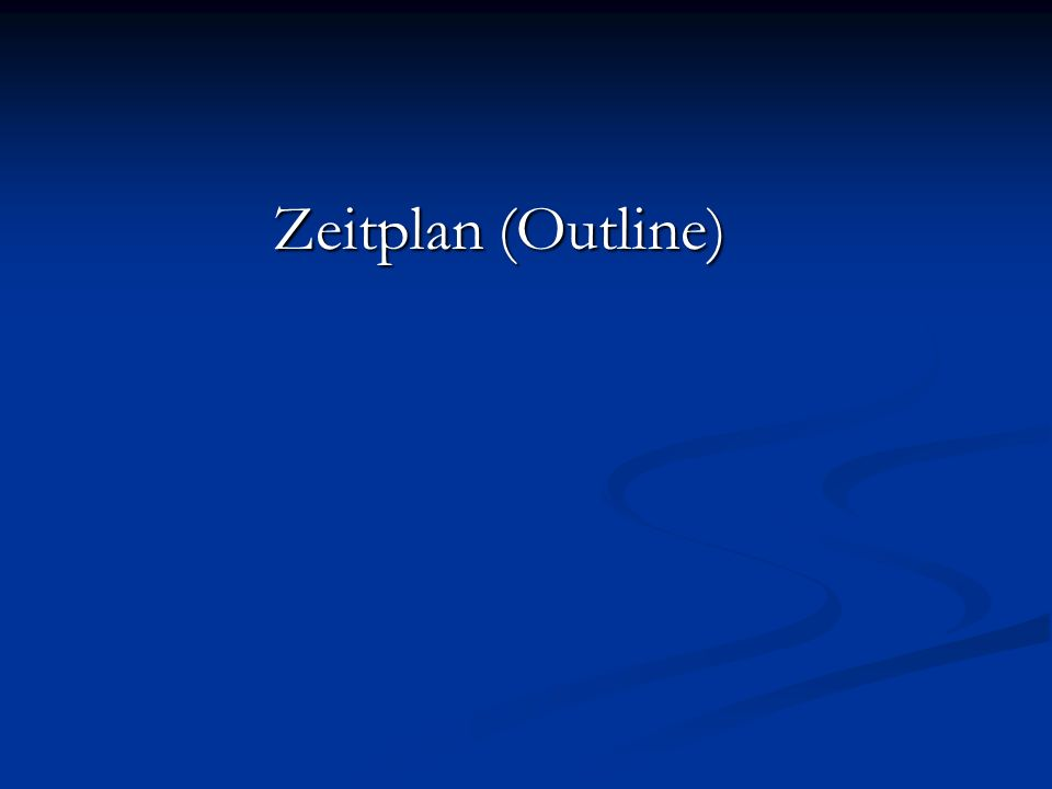 Zeitplan (Outline) Zeitplan (Outline)