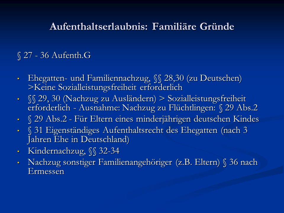 Aufenthaltserlaubnis: Familiäre Gründe § 27 - 36 Aufenth.G Ehegatten- und Familiennachzug, §§ 28,30 (zu Deutschen) >Keine Sozialleistungsfreiheit erforderlich Ehegatten- und Familiennachzug, §§ 28,30 (zu Deutschen) >Keine Sozialleistungsfreiheit erforderlich §§ 29, 30 (Nachzug zu Ausländern) > Sozialleistungsfreiheit erforderlich - Ausnahme: Nachzug zu Flüchtlingen: § 29 Abs.2 §§ 29, 30 (Nachzug zu Ausländern) > Sozialleistungsfreiheit erforderlich - Ausnahme: Nachzug zu Flüchtlingen: § 29 Abs.2 § 29 Abs.2 - Für Eltern eines minderjährigen deutschen Kindes § 29 Abs.2 - Für Eltern eines minderjährigen deutschen Kindes § 31 Eigenständiges Aufenthaltsrecht des Ehegatten (nach 3 Jahren Ehe in Deutschland) § 31 Eigenständiges Aufenthaltsrecht des Ehegatten (nach 3 Jahren Ehe in Deutschland) Kindernachzug, §§ 32-34 Kindernachzug, §§ 32-34 Nachzug sonstiger Familienangehöriger (z.B.