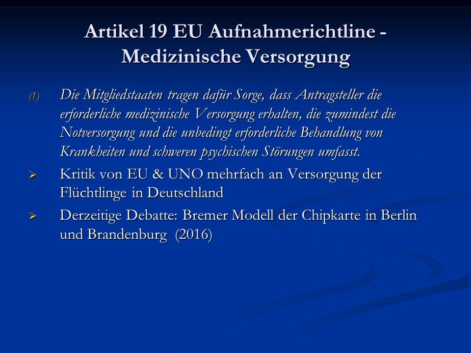 Artikel 19 EU Aufnahmerichtline - Medizinische Versorgung (1) Die Mitgliedstaaten tragen dafür Sorge, dass Antragsteller die erforderliche medizinische Versorgung erhalten, die zumindest die Notversorgung und die unbedingt erforderliche Behandlung von Krankheiten und schweren psychischen Störungen umfasst.
