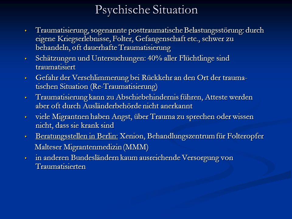 Psychische Situation Traumatisierung, sogenannte posttraumatische Belastungsstörung: durch eigene Kriegserlebnisse, Folter, Gefangenschaft etc., schwer zu behandeln, oft dauerhafte Traumatisierung Traumatisierung, sogenannte posttraumatische Belastungsstörung: durch eigene Kriegserlebnisse, Folter, Gefangenschaft etc., schwer zu behandeln, oft dauerhafte Traumatisierung Schätzungen und Untersuchungen: 40% aller Flüchtlinge sind traumatisiert Schätzungen und Untersuchungen: 40% aller Flüchtlinge sind traumatisiert Gefahr der Verschlimmerung bei Rückkehr an den Ort der trauma- tischen Situation (Re-Traumatisierung) Gefahr der Verschlimmerung bei Rückkehr an den Ort der trauma- tischen Situation (Re-Traumatisierung) Traumatisierung kann zu Abschiebehindernis führen, Atteste werden aber oft durch Ausländerbehörde nicht anerkannt Traumatisierung kann zu Abschiebehindernis führen, Atteste werden aber oft durch Ausländerbehörde nicht anerkannt viele Migrantnen haben Angst, über Trauma zu sprechen oder wissen nicht, dass sie krank sind viele Migrantnen haben Angst, über Trauma zu sprechen oder wissen nicht, dass sie krank sind Beratungsstellen in Berlin: Xenion, Behandlungszentrum für Folteropfer Beratungsstellen in Berlin: Xenion, Behandlungszentrum für Folteropfer Malteser Migrantenmedizin (MMM) Malteser Migrantenmedizin (MMM) in anderen Bundesländern kaum ausreichende Versorgung von Traumatisierten in anderen Bundesländern kaum ausreichende Versorgung von Traumatisierten