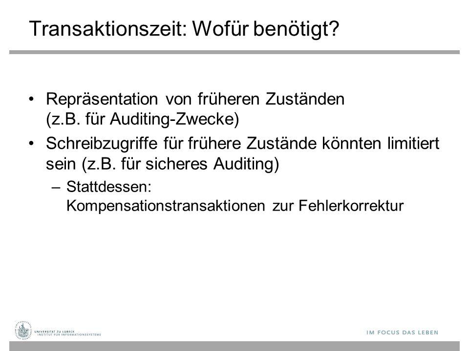 Transaktionszeit: Wofür benötigt? Repräsentation von früheren Zuständen (z.B. für Auditing-Zwecke) Schreibzugriffe für frühere Zustände könnten limiti