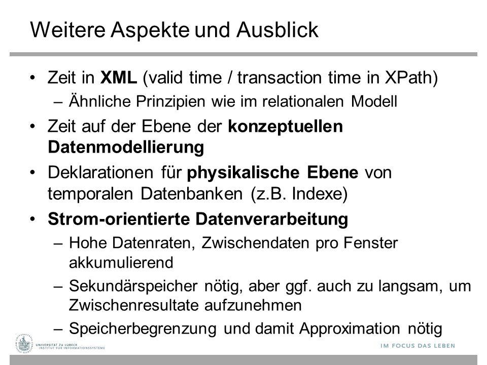 Weitere Aspekte und Ausblick Zeit in XML (valid time / transaction time in XPath) –Ähnliche Prinzipien wie im relationalen Modell Zeit auf der Ebene d