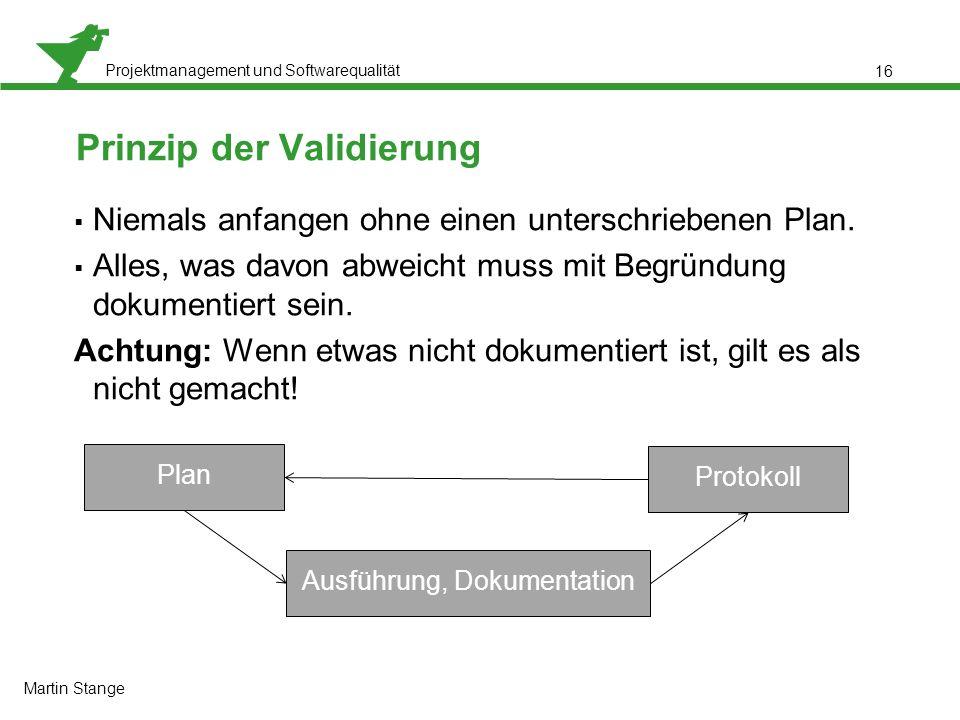 Projektmanagement und Softwarequalität 16 Prinzip der Validierung  Niemals anfangen ohne einen unterschriebenen Plan.  Alles, was davon abweicht mus