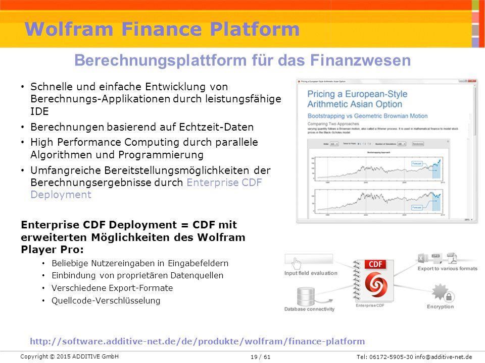 Copyright © 2015 ADDITIVE GmbH Tel: 06172-5905-30 info@additive-net.de/ 61 Wolfram Finance Platform Berechnungsplattform für das Finanzwesen Schnelle und einfache Entwicklung von Berechnungs-Applikationen durch leistungsfähige IDE Berechnungen basierend auf Echtzeit-Daten High Performance Computing durch parallele Algorithmen und Programmierung Umfangreiche Bereitstellungsmöglichkeiten der Berechnungsergebnisse durch Enterprise CDF Deployment Enterprise CDF Deployment = CDF mit erweiterten Möglichkeiten des Wolfram Player Pro: Beliebige Nutzereingaben in Eingabefeldern Einbindung von proprietären Datenquellen Verschiedene Export-Formate Quellcode-Verschlüsselung 19 http://software.additive-net.de/de/produkte/wolfram/finance-platform