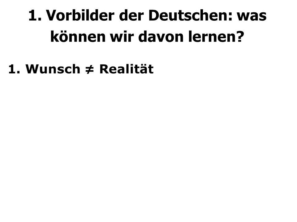 1. Wunsch ≠ Realität 1. Vorbilder der Deutschen: was können wir davon lernen