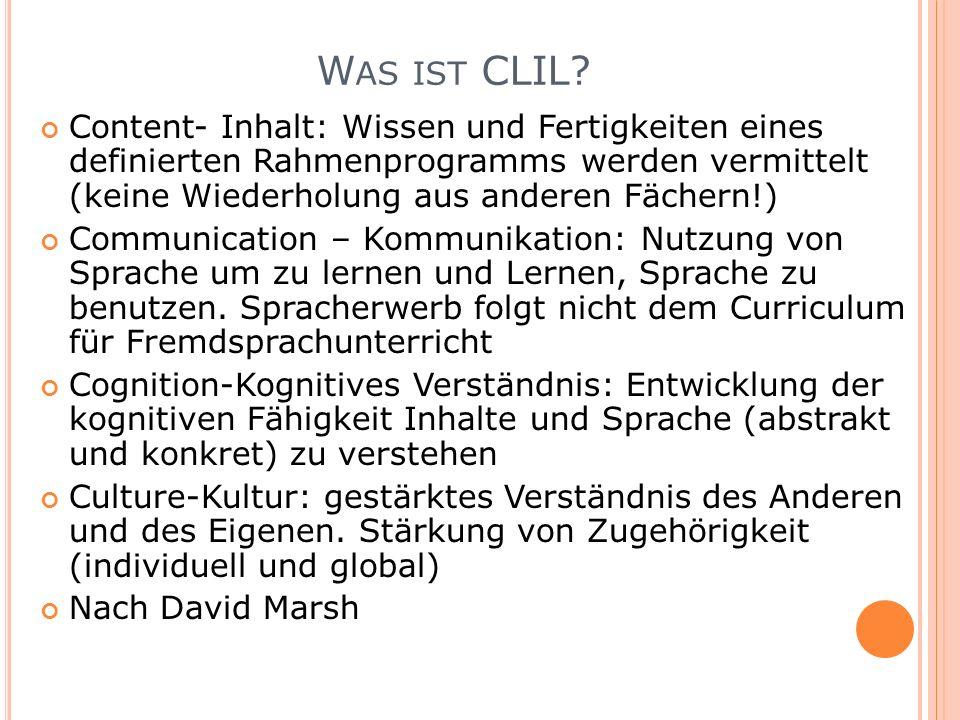 W AS IST CLIL? Content- Inhalt: Wissen und Fertigkeiten eines definierten Rahmenprogramms werden vermittelt (keine Wiederholung aus anderen Fächern!)