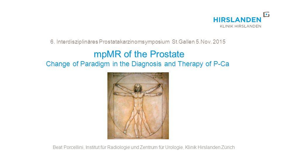mpMR of the Prostate mpMR of the Prostate Change of Paradigm in the Diagnosis and Therapy of P-Ca Beat Porcellini, Institut für Radiologie und Zentrum