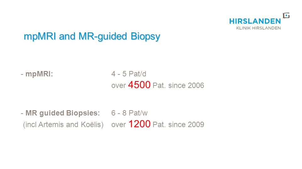 mpMRI and MR-guided Biopsy mpMRI and MR-guided Biopsy - mpMRI:4 - 5 Pat/d over 4500 Pat. since 2006 - MR guided Biopsies:6 - 8 Pat/w (incl Artemis and
