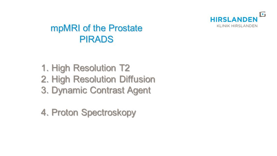 mpMRI of the Prostate PIRADS 1.High Resolution T2 2.High Resolution Diffusion 3.Dynamic Contrast Agent 4.Proton Spectroskopy