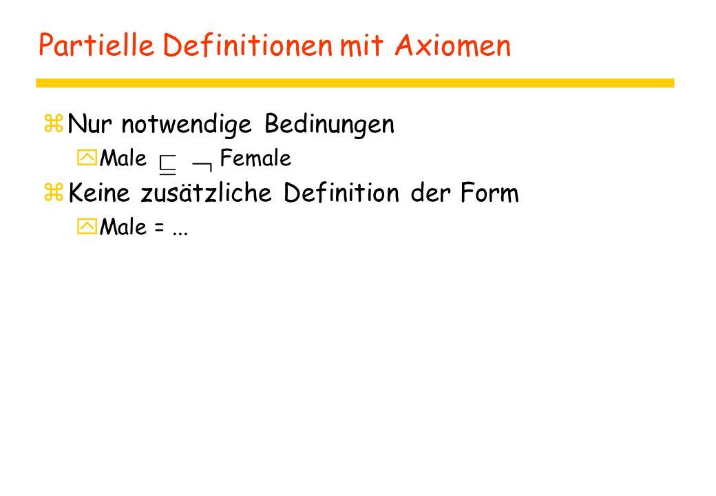 Partielle Definitionen mit Axiomen zNur notwendige Bedinungen yMale Female zKeine zusätzliche Definition der Form yMale =...