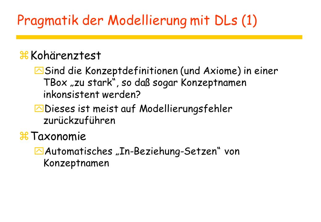 """Pragmatik der Modellierung mit DLs (1) zKohärenztest ySind die Konzeptdefinitionen (und Axiome) in einer TBox """"zu stark"""", so daß sogar Konzeptnamen in"""