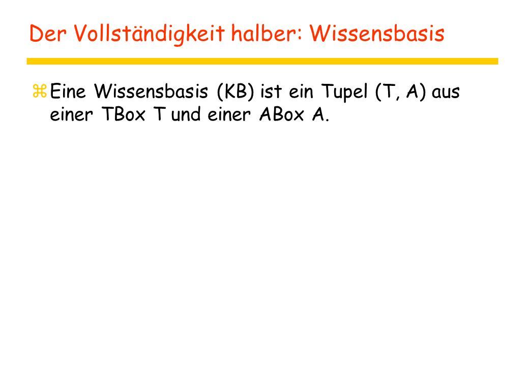 Der Vollständigkeit halber: Wissensbasis zEine Wissensbasis (KB) ist ein Tupel (T, A) aus einer TBox T und einer ABox A.
