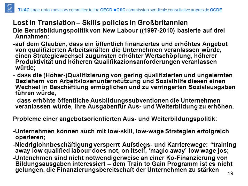 19 Lost in Translation – Skills policies in Großbritannien Die Berufsbildungspolitik von New Labour ((1997-2010) basierte auf drei Annahmen: -auf dem Glauben, dass ein öffentlich finanziertes und erhöhtes Angebot von qualifizierten Arbeitskräften die Unternehmen veranlassen würde, einen Strategiewechsel zugunsten erhöhter Wertschöpfung, höherer Produktivität und höheren Qualifikazionsanforderungen veranlassen würde; - dass die (Höher-)Qualifizierung von gering qualifizierten und ungelernten Beziehern von Arbeitslosenunterrstützung und Sozialhilfe diesen einen Wechsel in Beschäftiung ermöglichen und zu verringerten Sozialausgaben führen würde, - dass erhöhte öffentliche Ausbildungssubventionen die Unternehmen veranlassen würde, ihre Ausgabenfür Aus- und Weiterbildung zu erhöhen.